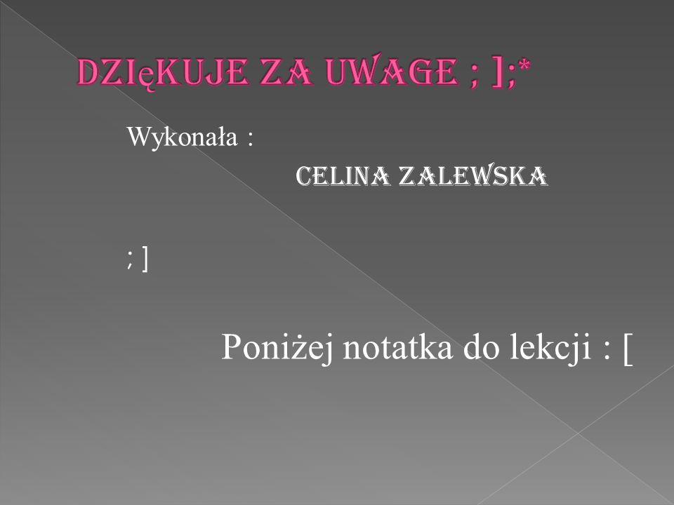 Dziękuje za uwage ; ];* Wykonała : Celina Zalewska ; ] Poniżej notatka do lekcji : [